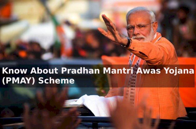 Know about the Pradhan Mantri Awas Yojana (PMAY) Scheme